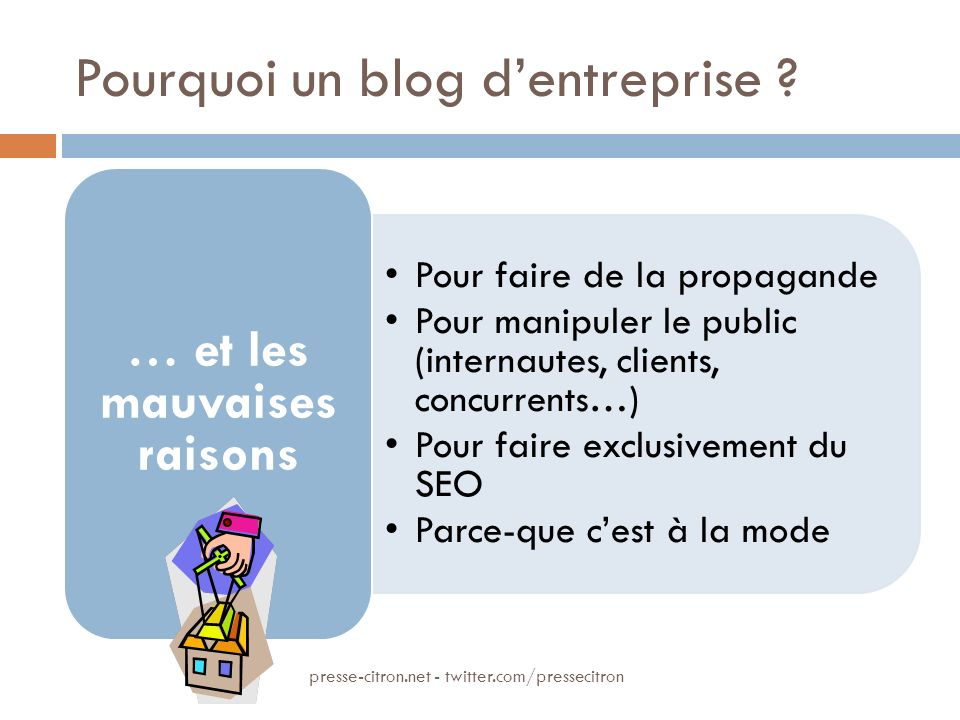 Pourquoi un blog dentreprise ? Pour faire de la propagande Pour manipuler le public (internautes, clients, concurrents…) Pour faire exclusivement du S