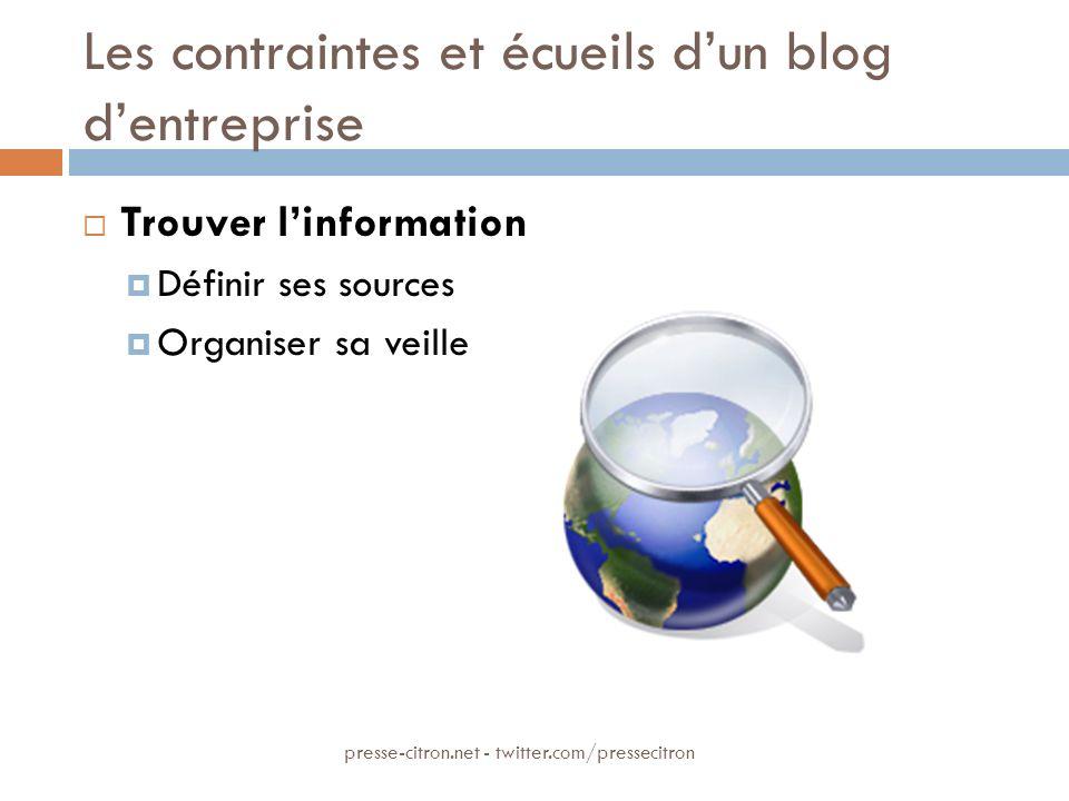 Les contraintes et écueils dun blog dentreprise Trouver linformation Définir ses sources Organiser sa veille presse-citron.net - twitter.com/pressecitron
