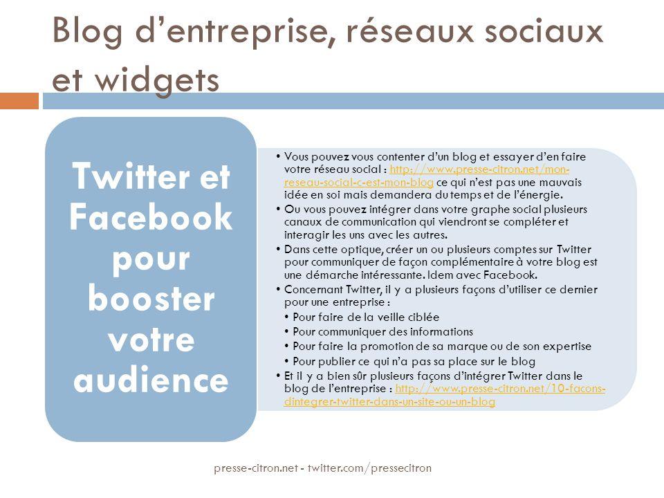 Blog dentreprise, réseaux sociaux et widgets Vous pouvez vous contenter dun blog et essayer den faire votre réseau social : http://www.presse-citron.net/mon- reseau-social-c-est-mon-blog ce qui nest pas une mauvais idée en soi mais demandera du temps et de lénergie.http://www.presse-citron.net/mon- reseau-social-c-est-mon-blog Ou vous pouvez intégrer dans votre graphe social plusieurs canaux de communication qui viendront se compléter et interagir les uns avec les autres.