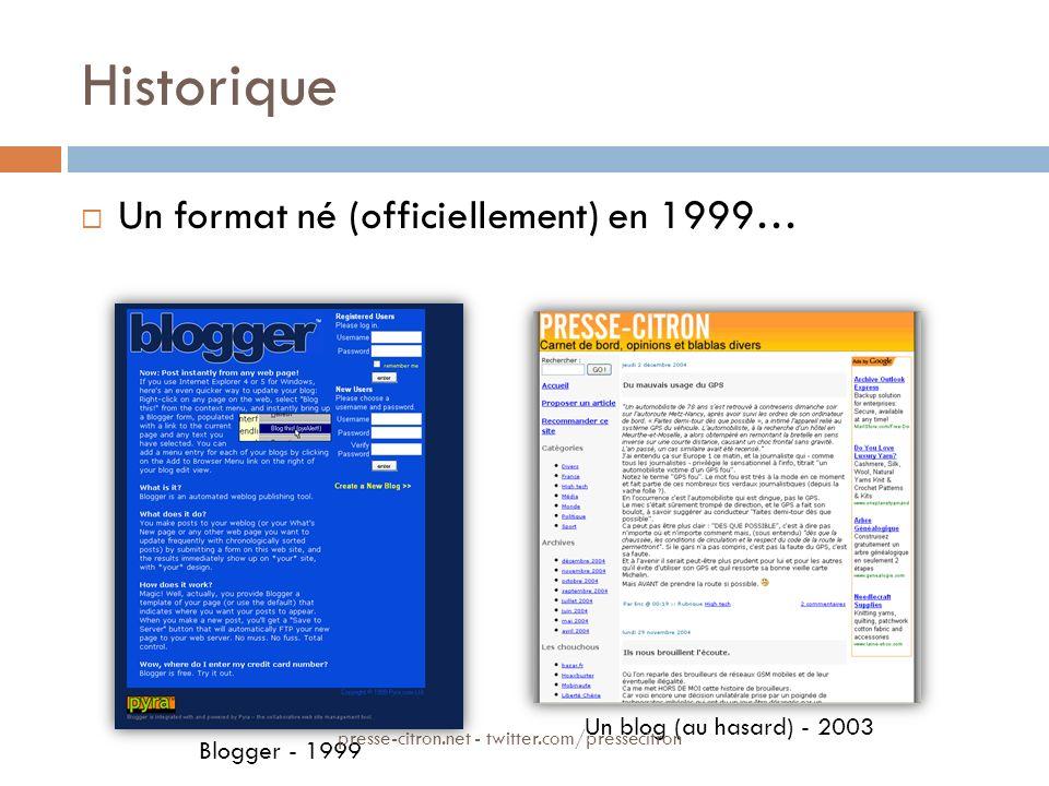Historique Un format né (officiellement) en 1999… Blogger - 1999 Un blog (au hasard) - 2003 presse-citron.net - twitter.com/pressecitron