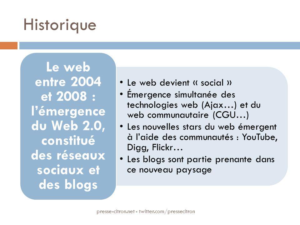 Historique Le web devient « social » Émergence simultanée des technologies web (Ajax…) et du web communautaire (CGU…) Les nouvelles stars du web émergent à laide des communautés : YouTube, Digg, Flickr… Les blogs sont partie prenante dans ce nouveau paysage Le web entre 2004 et 2008 : lémergence du Web 2.0, constitué des réseaux sociaux et des blogs presse-citron.net - twitter.com/pressecitron