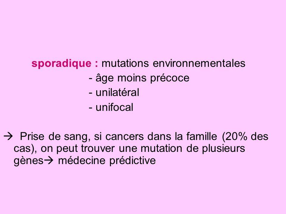 sporadique : mutations environnementales - âge moins précoce - unilatéral - unifocal Prise de sang, si cancers dans la famille (20% des cas), on peut