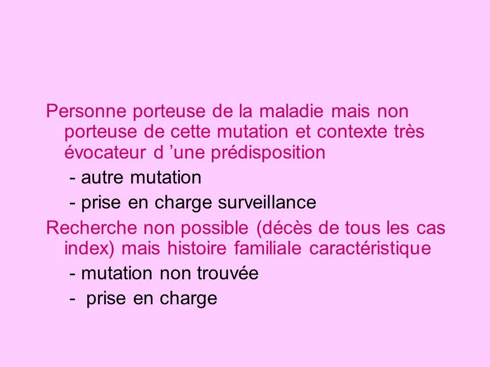 Personne porteuse de la maladie mais non porteuse de cette mutation et contexte très évocateur d une prédisposition - autre mutation - prise en charge