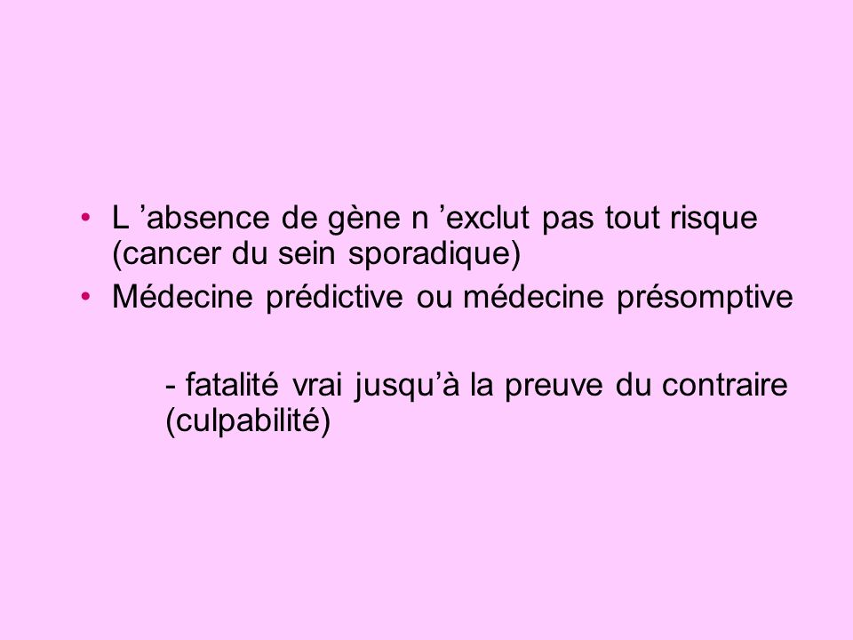 L absence de gène n exclut pas tout risque (cancer du sein sporadique) Médecine prédictive ou médecine présomptive - fatalité vrai jusquà la preuve du