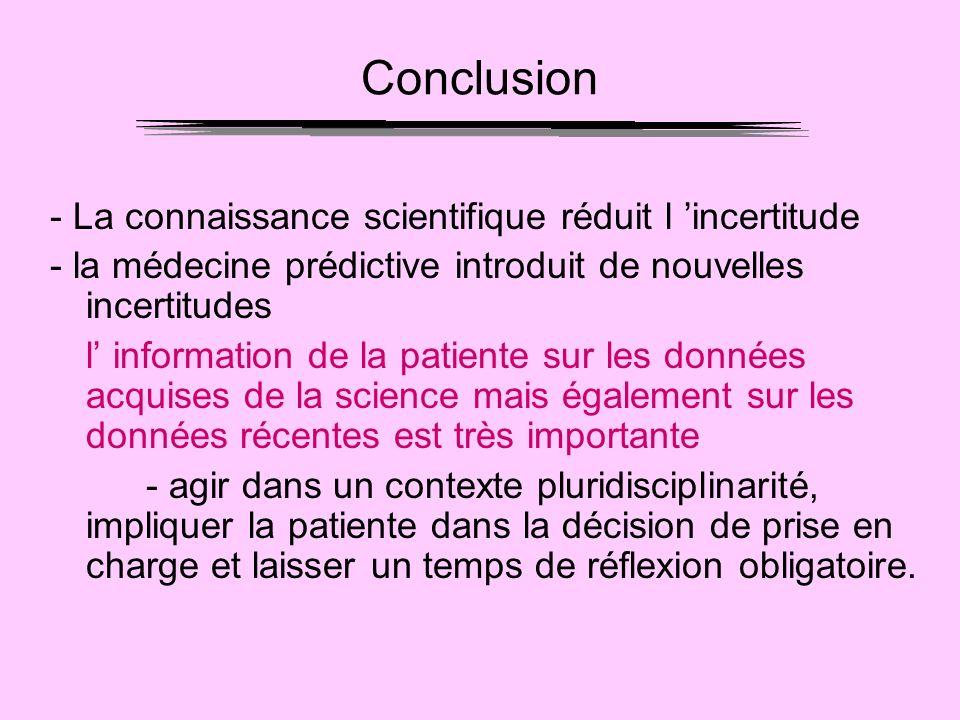 Conclusion - La connaissance scientifique réduit l incertitude - la médecine prédictive introduit de nouvelles incertitudes l information de la patien