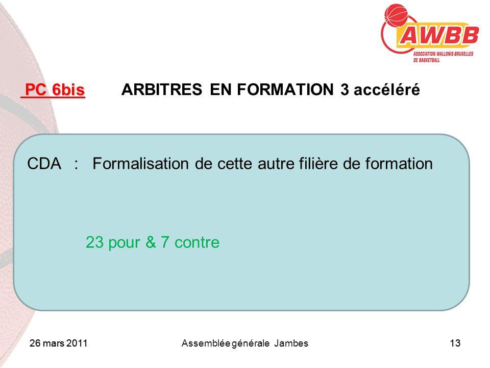 26 mars 2011Assemblée générale Jambes13 ORDRE DU JOUR PC 6bis PC 6bis ARBITRES EN FORMATION 3 accéléré CDA : Formalisation de cette autre filière de f