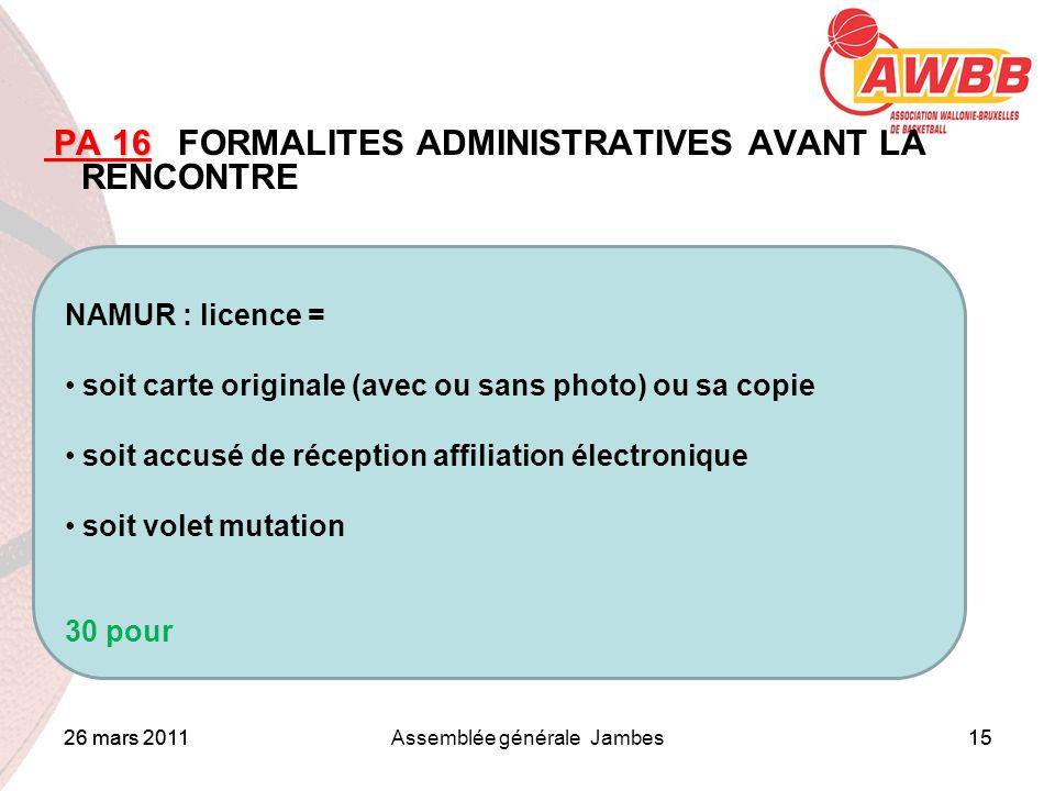 26 mars 2011Assemblée générale Jambes15 ORDRE DU JOUR PA 16 PA 16 FORMALITES ADMINISTRATIVES AVANT LA RENCONTRE NAMUR : licence = soit carte originale