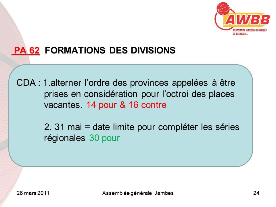 26 mars 2011Assemblée générale Jambes24 ORDRE DU JOUR PA 62 PA 62 FORMATIONS DES DIVISIONS CDA : 1.alterner lordre des provinces appelées à être prises en considération pour loctroi des places vacantes.