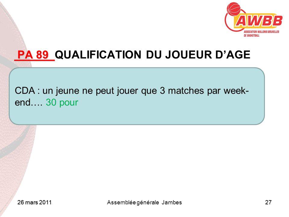 26 mars 2011Assemblée générale Jambes27 ORDRE DU JOUR PA 89 PA 89 QUALIFICATION DU JOUEUR DAGE CDA : un jeune ne peut jouer que 3 matches par week- end….