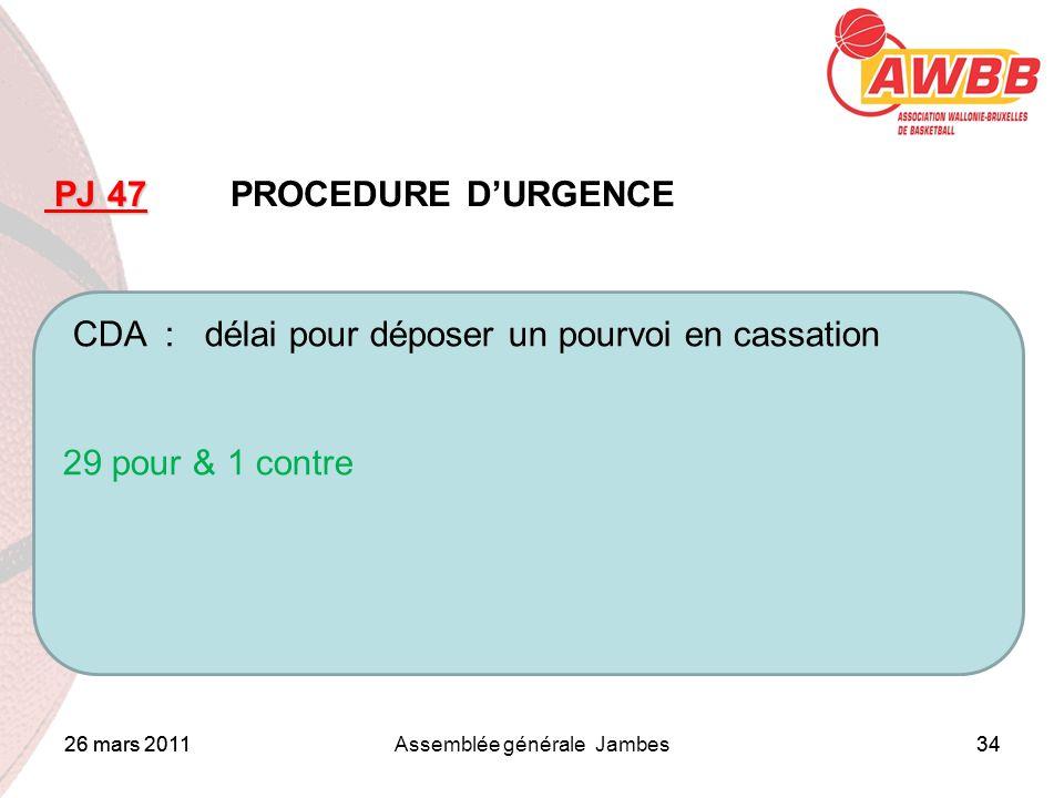 26 mars 2011Assemblée générale Jambes34 ORDRE DU JOUR PJ 47 PJ 47 PROCEDURE DURGENCE CDA : délai pour déposer un pourvoi en cassation 29 pour & 1 cont