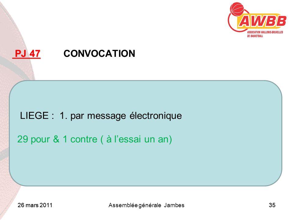 26 mars 2011Assemblée générale Jambes35 ORDRE DU JOUR PJ 47 PJ 47 CONVOCATION LIEGE : 1. par message électronique 29 pour & 1 contre ( à lessai un an)