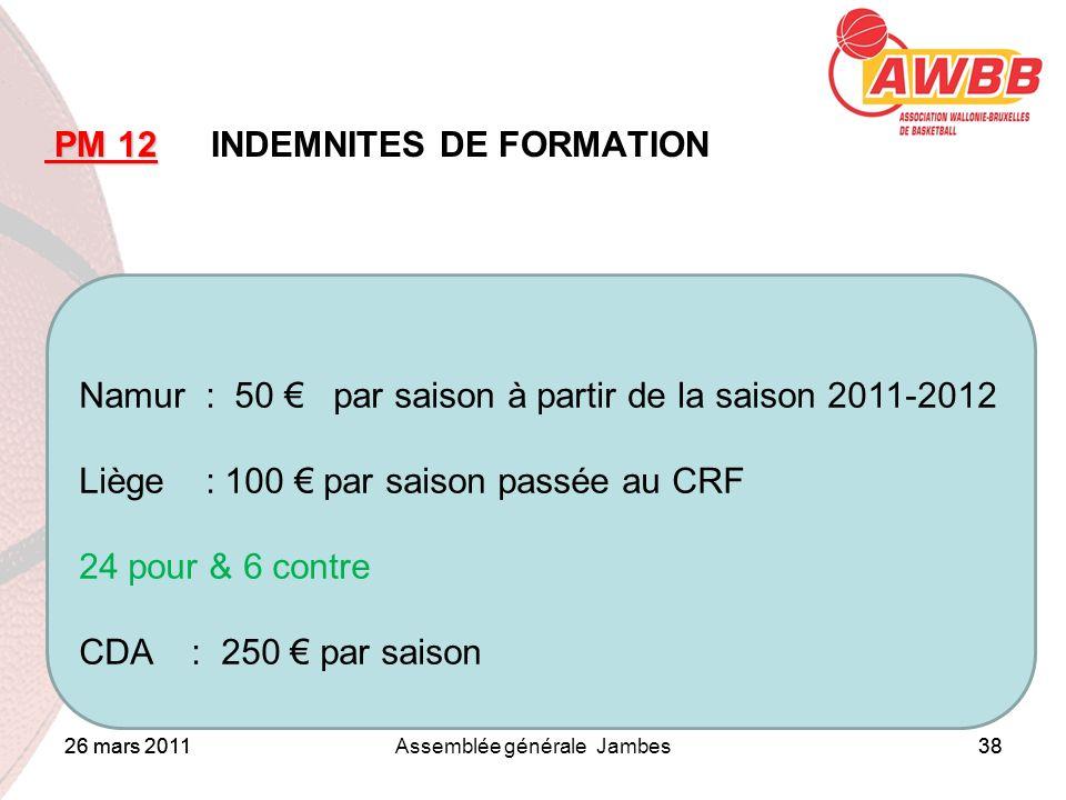 26 mars 2011Assemblée générale Jambes38 ORDRE DU JOUR PM 12 PM 12 INDEMNITES DE FORMATION Namur : 50 par saison à partir de la saison 2011-2012 Liège : 100 par saison passée au CRF 24 pour & 6 contre CDA : 250 par saison 26 mars 201138