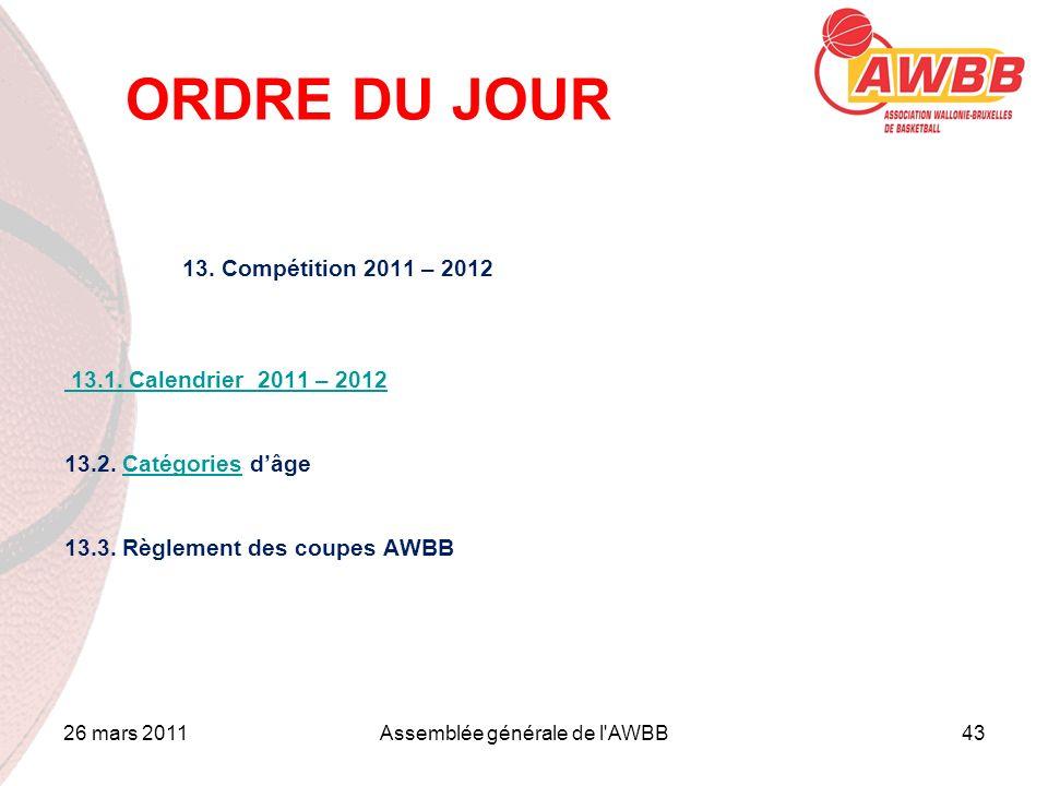 26 mars 2011Assemblée générale de l'AWBB43 ORDRE DU JOUR 13. Compétition 2011 – 2012 13.1. Calendrier 2011 – 2012 13.2. Catégories dâgeCatégories 13.3