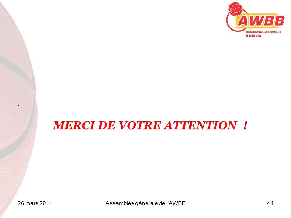 26 mars 2011Assemblée générale de l AWBB44 ORDRE DU JOUR. MERCI DE VOTRE ATTENTION !