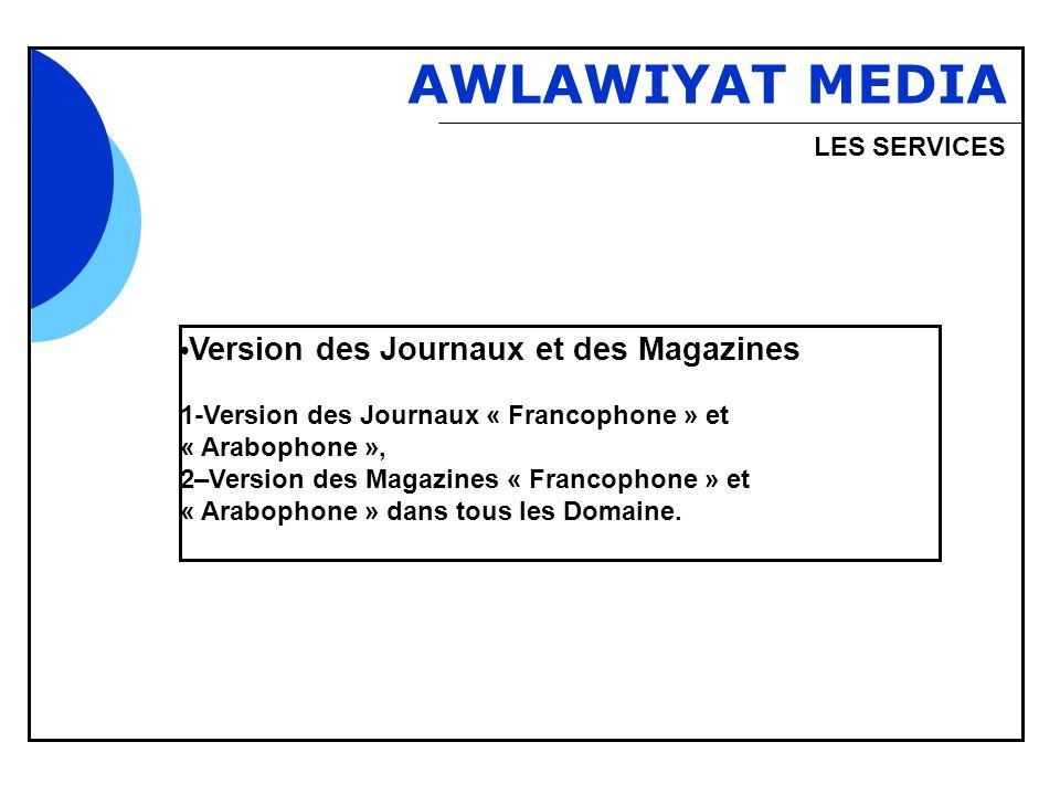 Bbb AWLAWIYAT MEDIA LES SERVICES Version des Journaux et des Magazines 1-Version des Journaux « Francophone » et « Arabophone », 2–Version des Magazines « Francophone » et « Arabophone » dans tous les Domaine.