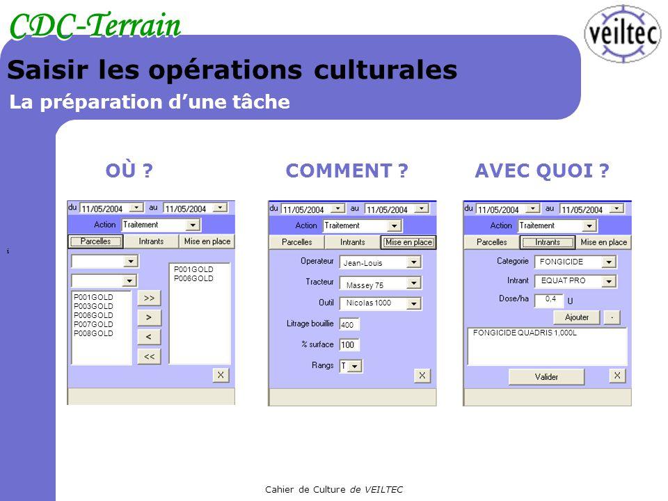 Cahier de Culture de VEILTEC CDC-Terrain Saisir les opérations culturales La préparation dune tâche OÙ ?AVEC QUOI ?COMMENT ? P001GOLD P003GOLD P006GOL