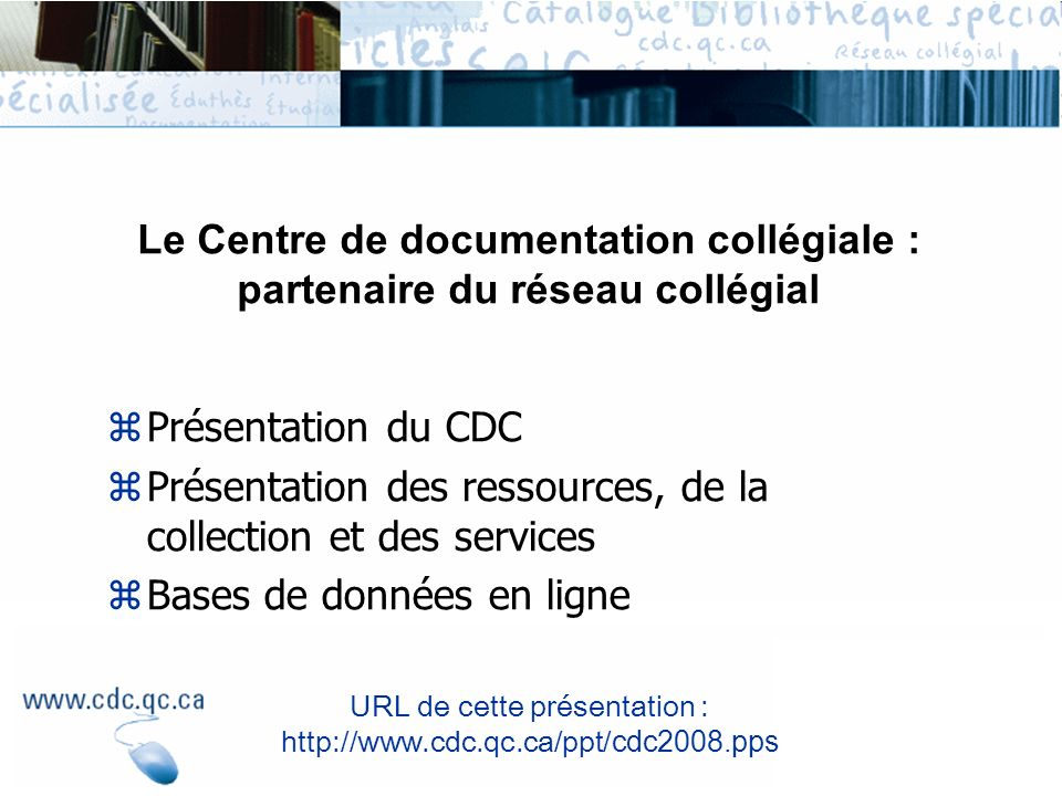 zPrésentation du CDC zPrésentation des ressources, de la collection et des services zBases de données en ligne Le Centre de documentation collégiale :