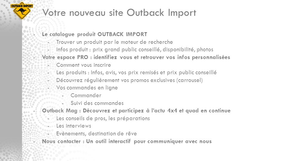 -Le catalogue produit OUTBACK IMPORT -Trouver un produit par le moteur de recherche -Infos produit : prix grand public conseillé, disponibilité, photo