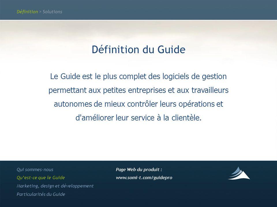 Définition > Solutions Définition du Guide Le Guide est le plus complet des logiciels de gestion permettant aux petites entreprises et aux travailleurs autonomes de mieux contrôler leurs opérations et d améliorer leur service à la clientèle.