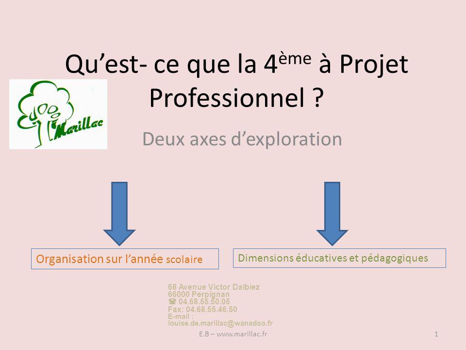 Quest- ce que la 4 ème à Projet Professionnel ? Deux axes dexploration Organisation sur lannée scolaire Dimensions éducatives et pédagogiques 1E.B – w
