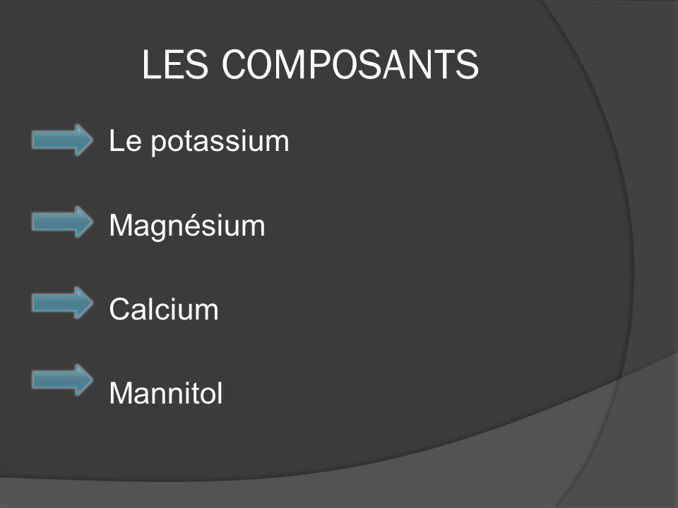 LES COMPOSANTS Le potassium Magnésium Calcium Mannitol