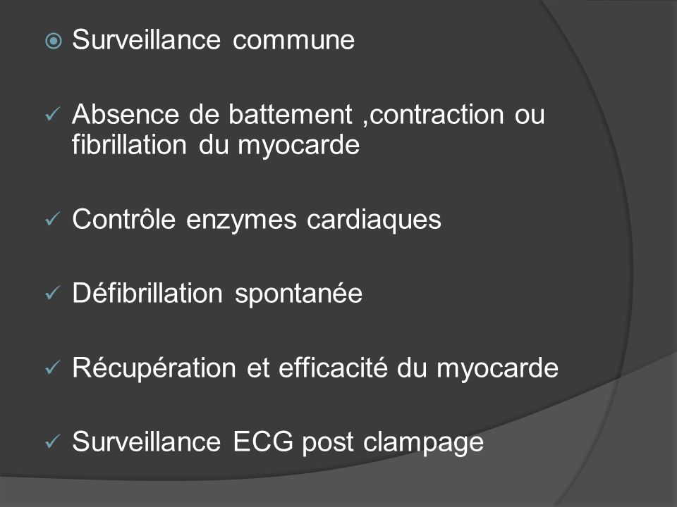 Surveillance commune Absence de battement,contraction ou fibrillation du myocarde Contrôle enzymes cardiaques Défibrillation spontanée Récupération et efficacité du myocarde Surveillance ECG post clampage