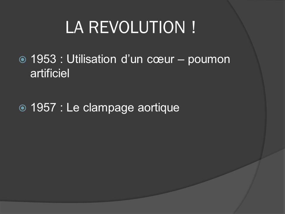LA REVOLUTION ! 1953 : Utilisation dun cœur – poumon artificiel 1957 : Le clampage aortique