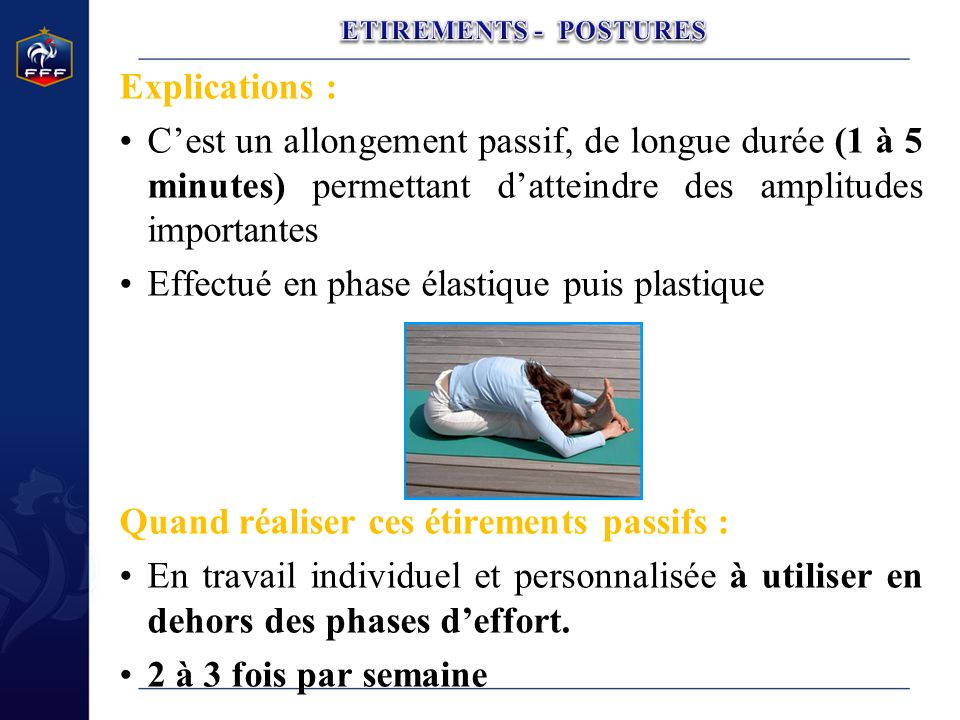 Explications : Cest un allongement passif, de longue durée (1 à 5 minutes) permettant datteindre des amplitudes importantes Effectué en phase élastiqu