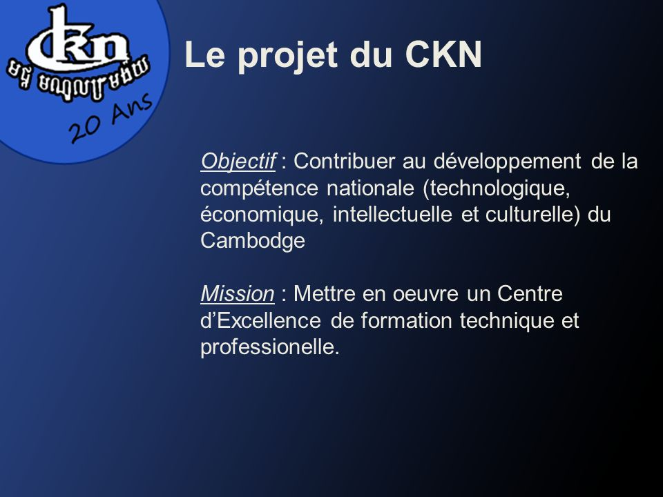 Le projet du CKN Objectif : Contribuer au développement de la compétence nationale (technologique, économique, intellectuelle et culturelle) du Cambodge Mission : Mettre en oeuvre un Centre dExcellence de formation technique et professionelle.