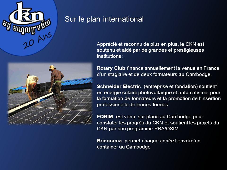 Sur le plan international Apprécié et reconnu de plus en plus, le CKN est soutenu et aidé par de grandes et prestigieuses institutions : Rotary Club finance annuellement la venue en France dun stagiaire et de deux formateurs au Cambodge Schneider Electric (entreprise et fondation) soutient en énergie solaire photovoltaïque et automatisme, pour la formation de formateurs et la promotion de linsertion professionelle de jeunes formés FORIM est venu sur place au Cambodge pour constater les progrès du CKN et soutient les projets du CKN par son programme PRA/OSIM Bricorama permet chaque année lenvoi dun container au Cambodge