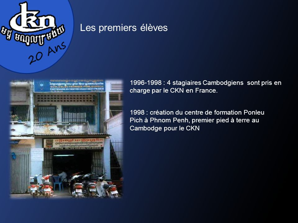 1996-1998 : 4 stagiaires Cambodgiens sont pris en charge par le CKN en France. 1998 : création du centre de formation Ponleu Pich à Phnom Penh, premie