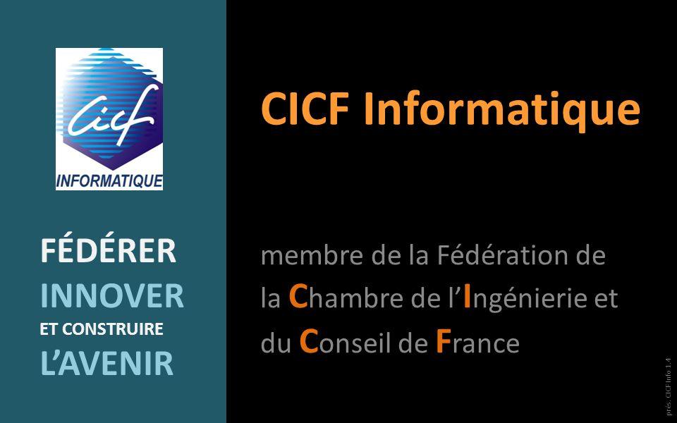 CICF Informatique membre de la Fédération de la C hambre de l I ngénierie et du C onseil de F rance FÉDÉRER INNOVER ET CONSTRUIRE LAVENIR prés. CICF I