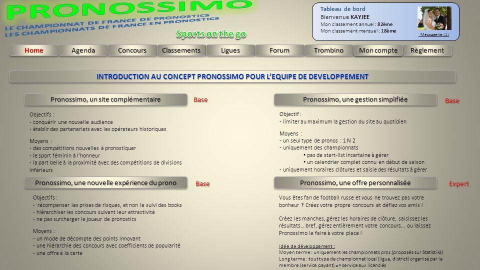 HomeHomeAgendaAgendaConcoursConcoursClassementsClassementsLiguesLiguesForumForumTrombinoTrombinoRèglementRèglement Tableau de bord Bienvenue KAYJEE Mon classement annuel : 82ème Mon classement mensuel : 18ème Messagerie (1) Mon compte INTRODUCTION AU CONCEPT PRONOSSIMO POUR LEQUIPE DE DEVELOPPEMENT Pronossimo, un site complémentaire Pronossimo, une gestion simplifiée Pronossimo, une nouvelle expérience du prono Pronossimo, une offre personnalisée Objectifs : - conquérir une nouvelle audience - établir des partenariats avec les opérateurs historiques Moyens : - des compétitions nouvelles à pronostiquer - le sport féminin à lhonneur - la part belle à la proximité avec des compétitions de divisions inférieurs Objectif : - limiter au maximum la gestion du site au quotidien Moyens : - un seul type de pronos : 1 N 2 - uniquement des championnats pas de start-list incertaine à gérer un calendrier complet connu en début de saison - uniquement horaires clôtures et saisie des résultats à gérer Objectifs : - récompenser les prises de risques, et non le suivi des books - hiérarchiser les concours suivant leur attractivité - ne pas surcharger le joueur de pronostics Moyens : - un mode de décompte des points innovant - une hiérarchie des concours avec coefficients de popularité - une offre à la carte Vous êtes fan de football russe et vous ne trouvez pas votre bonheur .