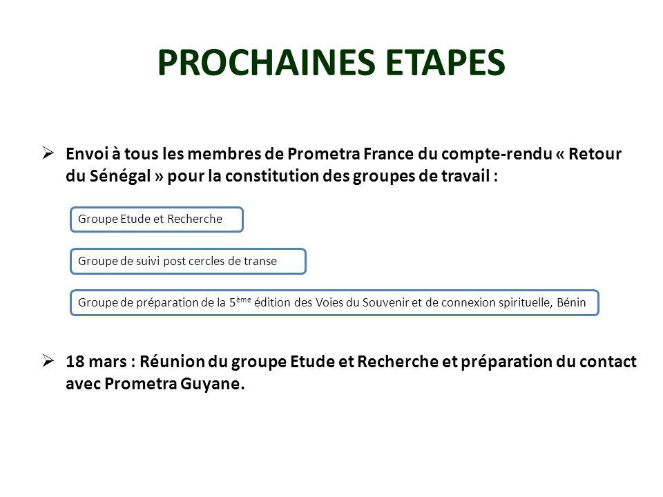 PROCHAINES ETAPES Envoi à tous les membres de Prometra France du compte-rendu « Retour du Sénégal » pour la constitution des groupes de travail : 18 mars : Réunion du groupe Etude et Recherche et préparation du contact avec Prometra Guyane.