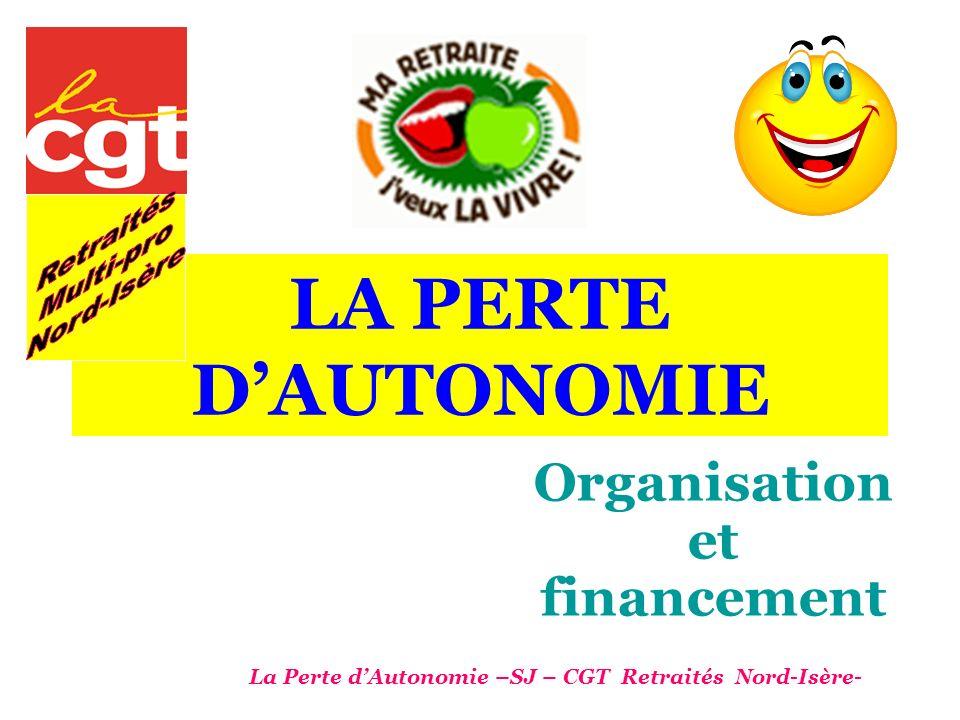 LA PERTE DAUTONOMIE Organisation et financement La Perte dAutonomie –SJ – CGT Retraités Nord-Isère-