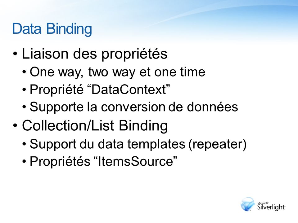 Data Binding Liaison des propriétés One way, two way et one time Propriété DataContext Supporte la conversion de données Collection/List Binding Support du data templates (repeater) Propriétés ItemsSource