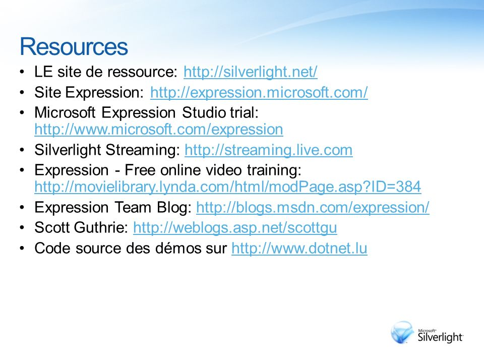 Resources LE site de ressource: http://silverlight.net/http://silverlight.net/ Site Expression: http://expression.microsoft.com/http://expression.microsoft.com/ Microsoft Expression Studio trial: http://www.microsoft.com/expression http://www.microsoft.com/expression Silverlight Streaming: http://streaming.live.comhttp://streaming.live.com Expression - Free online video training: http://movielibrary.lynda.com/html/modPage.asp?ID=384 http://movielibrary.lynda.com/html/modPage.asp?ID=384 Expression Team Blog: http://blogs.msdn.com/expression/http://blogs.msdn.com/expression/ Scott Guthrie: http://weblogs.asp.net/scottguhttp://weblogs.asp.net/scottgu Code source des démos sur http://www.dotnet.luhttp://www.dotnet.lu