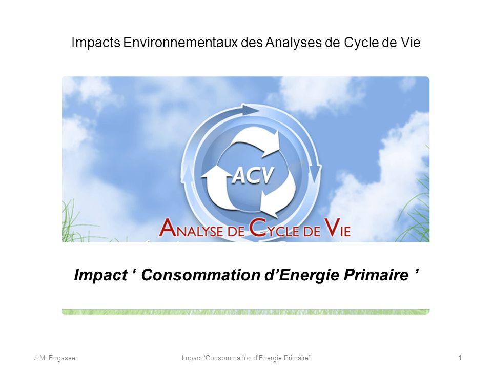 Impacts Environnementaux des Analyses de Cycle de Vie Impact Consommation dEnergie Primaire J.M.
