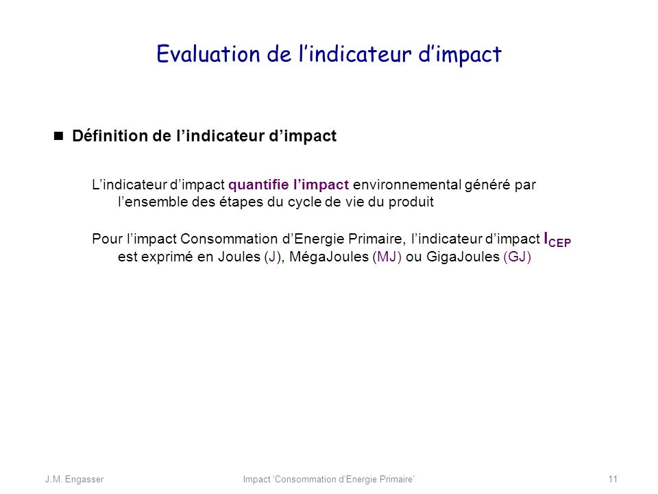 Evaluation de lindicateur dimpact Définition de lindicateur dimpact Lindicateur dimpact quantifie limpact environnemental généré par lensemble des étapes du cycle de vie du produit Pour limpact Consommation dEnergie Primaire, lindicateur dimpact I CEP est exprimé en Joules (J), MégaJoules (MJ) ou GigaJoules (GJ) Impact Consommation dEnergie PrimaireJ.M.