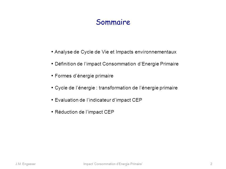 une méthodologie pour évaluer les impact environnementaux d un produit (produit industriel, procédé, service, organisme) durant l ensemble des étapes de sa vie ( du berceau à la tombe) LAnalyse de Cycle de Vie (ACV) Impact Consommation dEnergie PrimaireJ.M.