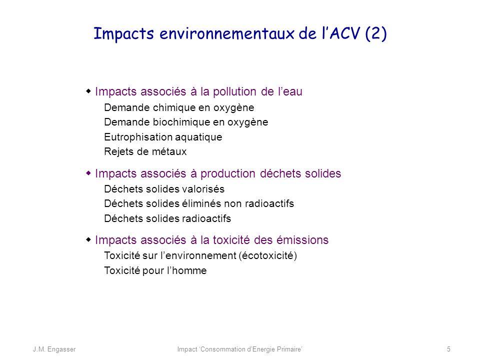 Impacts associés à la pollution de leau Demande chimique en oxygène Demande biochimique en oxygène Eutrophisation aquatique Rejets de métaux Impacts associés à production déchets solides Déchets solides valorisés Déchets solides éliminés non radioactifs Déchets solides radioactifs Impacts associés à la toxicité des émissions Toxicité sur lenvironnement (écotoxicité) Toxicité pour lhomme Impacts environnementaux de lACV (2) Impact Consommation dEnergie PrimaireJ.M.