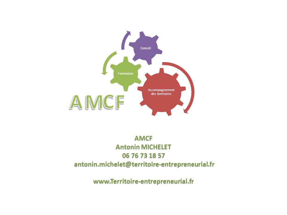 AMCF Antonin MICHELET 06 76 73 18 57 antonin.michelet@territoire-entrepreneurial.fr antonin.michelet@territoire-entrepreneurial.frwww.Territoire-entrepreneurial.fr Accompagnement des territoires Formation Conseil