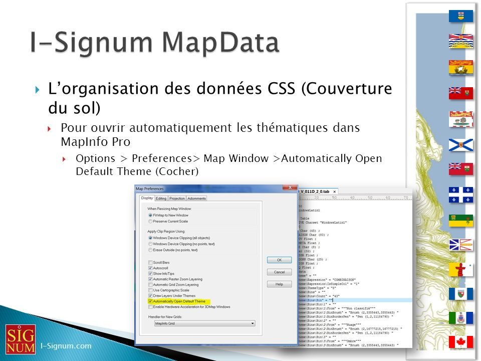 Lorganisation des données CSS (Couverture du sol) Lorganisation des données CSS (Couverture du sol) Pour ouvrir automatiquement les thématiques dans MapInfo Pro Pour ouvrir automatiquement les thématiques dans MapInfo Pro Options > Preferences> Map Window >Automatically Open Default Theme (Cocher) Options > Preferences> Map Window >Automatically Open Default Theme (Cocher) I-Signum.com