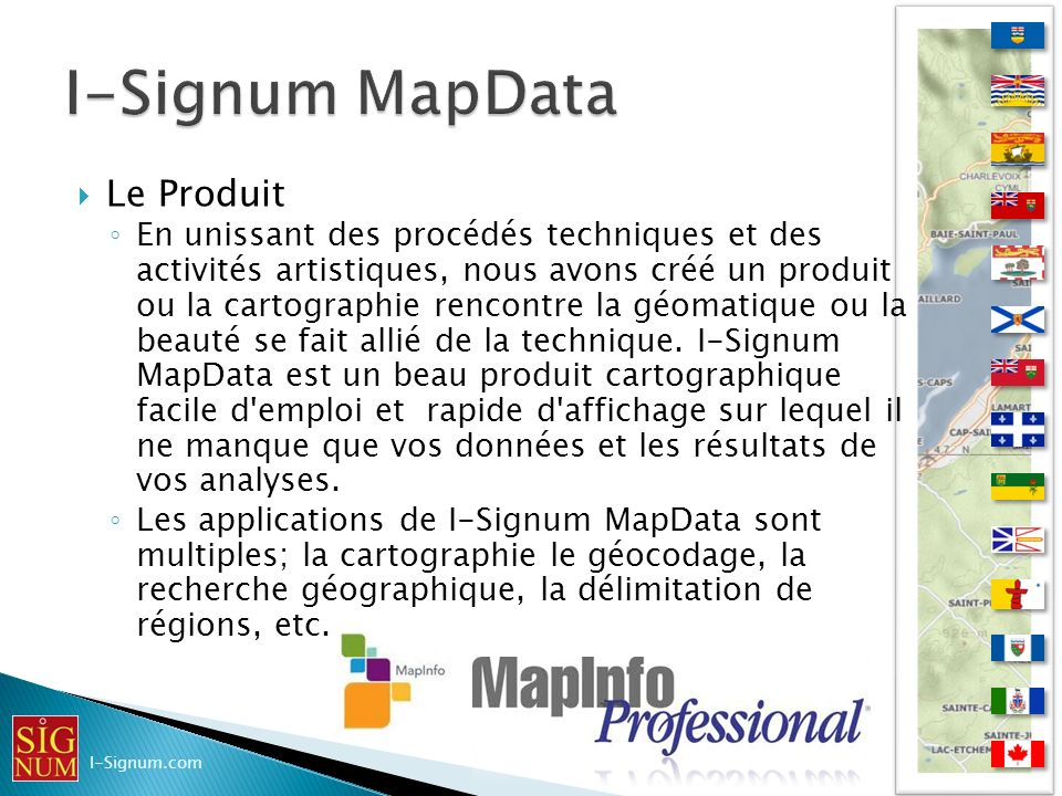 Le Produit I-Signum MapData intègre les données canadiennes suivantes: les cartes topographiques aux échelles 1:50k (CanVec), 1:250K (BNDT) et 1:1m (VMAP et Atlas du Canada).