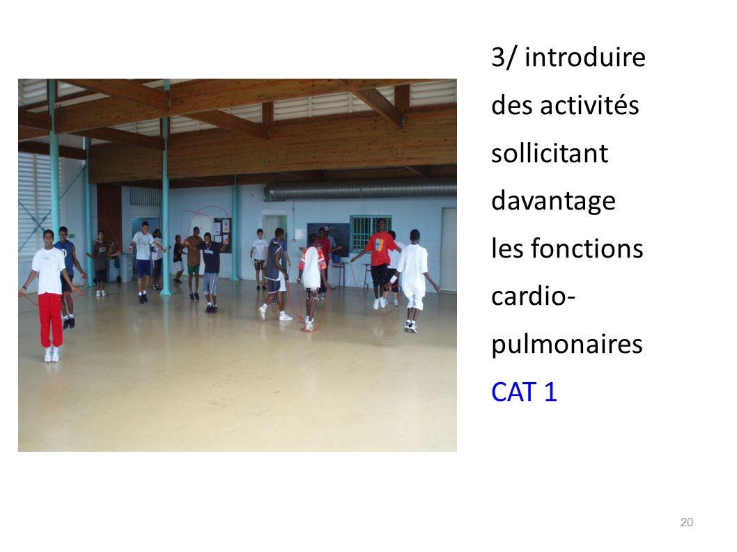 3/ introduire des activités sollicitant davantage les fonctions cardio- pulmonaires CAT 1 20