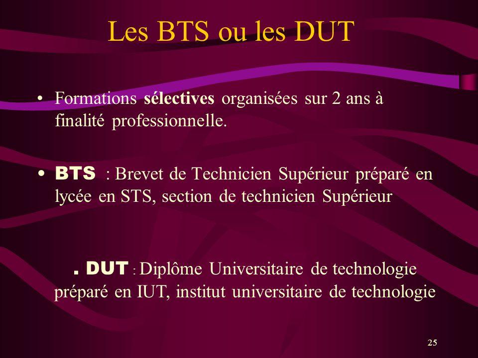 25 Les BTS ou les DUT Formations sélectives organisées sur 2 ans à finalité professionnelle. BTS : Brevet de Technicien Supérieur préparé en lycée en