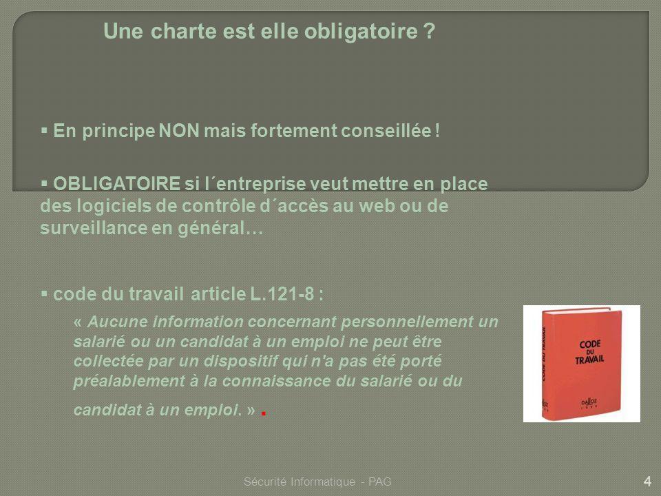 4 Sécurité Informatique - PAG Une charte est elle obligatoire ? En principe NON mais fortement conseillée ! OBLIGATOIRE si l´entreprise veut mettre en