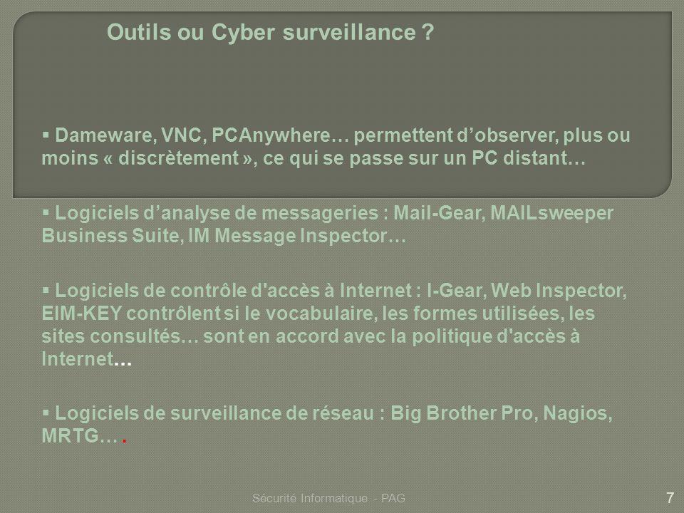 7 Sécurité Informatique - PAG Outils ou Cyber surveillance ? Dameware, VNC, PCAnywhere… permettent dobserver, plus ou moins « discrètement », ce qui s