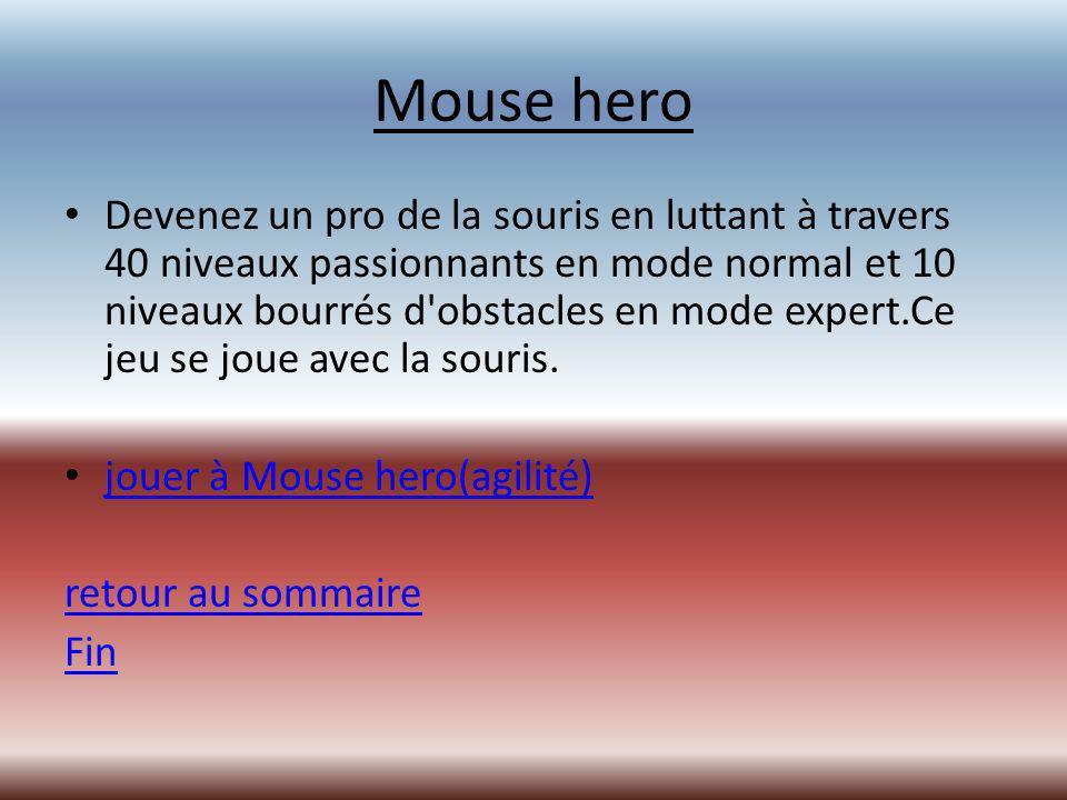 Mouse hero Devenez un pro de la souris en luttant à travers 40 niveaux passionnants en mode normal et 10 niveaux bourrés d obstacles en mode expert.Ce jeu se joue avec la souris.