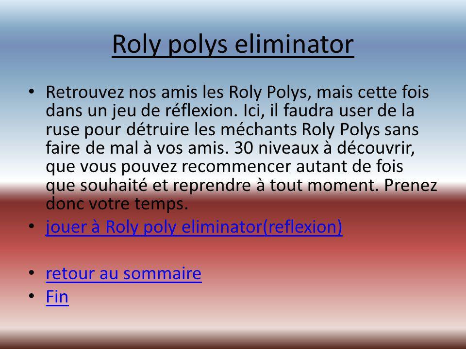 Roly polys eliminator Retrouvez nos amis les Roly Polys, mais cette fois dans un jeu de réflexion.